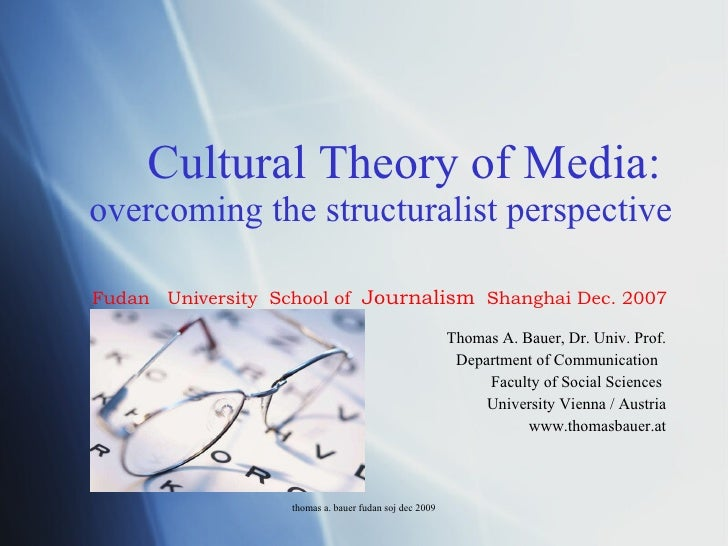 Cultural Theory of Media:   overcoming the structuralist perspective Thomas A. Bauer, Dr. Univ. Prof. Department of Commun...