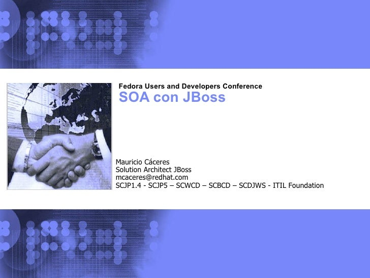 Fedora Users and Developers Conference SOA con JBoss Mauricio Cáceres Solution Architect JBoss [email_address] SCJP1.4 - S...