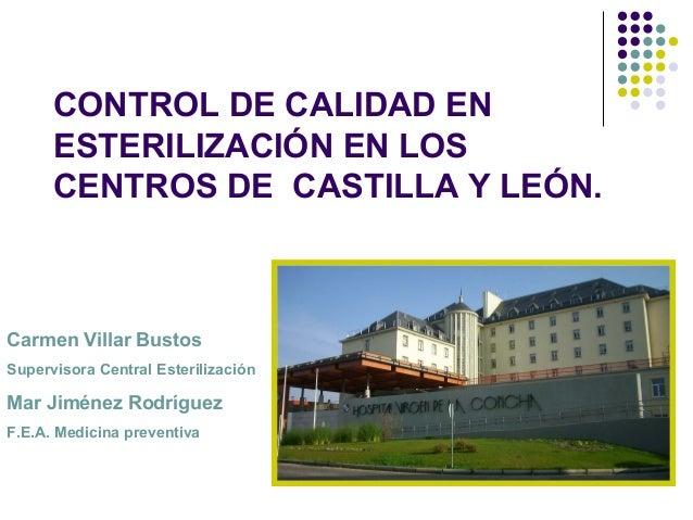 CONTROL DE CALIDAD EN      ESTERILIZACIÓN EN LOS      CENTROS DE CASTILLA Y LEÓN.Carmen Villar BustosSupervisora Central E...