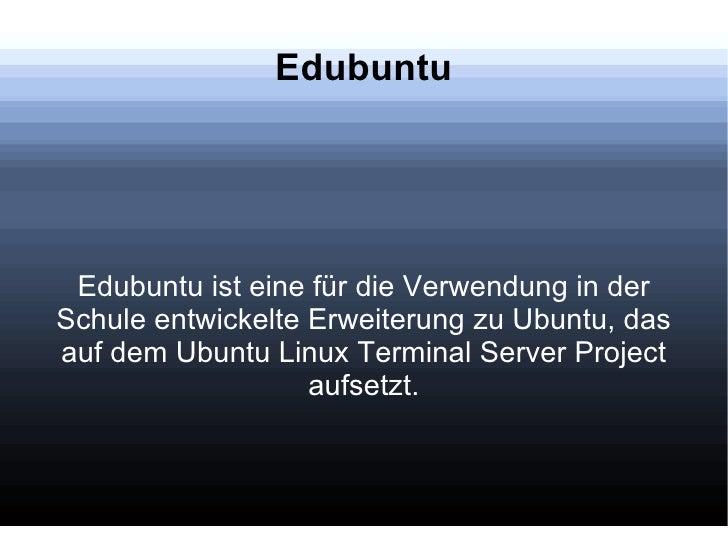 Edubuntu Edubuntu ist eine für die Verwendung in der Schule entwickelte Erweiterung zu Ubuntu, das auf dem Ubuntu Linux Te...