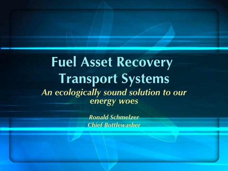 Fuel Asset Recovery   Transport SystemsAn ecologically sound solution to our            energy woes           Ronald Schme...