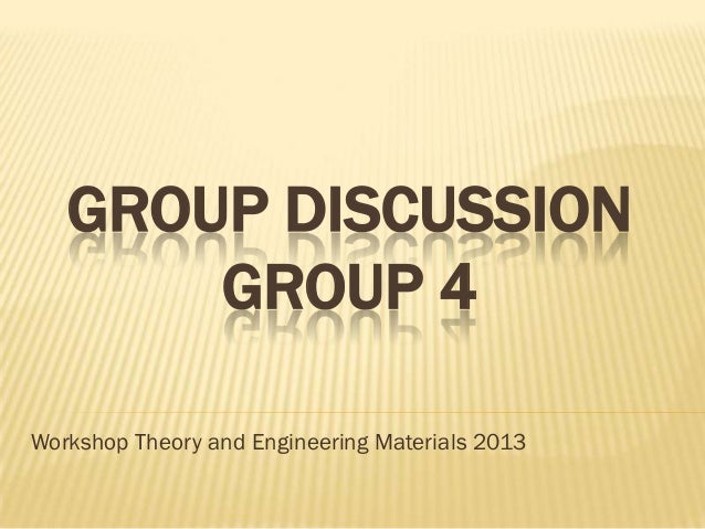 GROUP DISCUSSION       GROUP 4Workshop Theory and Engineering Materials 2013