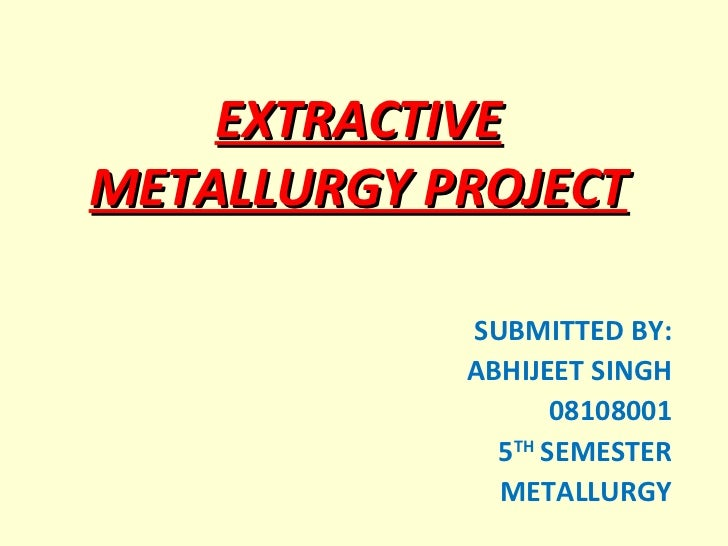 EXTRACTIVE METALLURGY PROJECT SUBMITTED BY: ABHIJEET SINGH 08108001 5 TH  SEMESTER METALLURGY