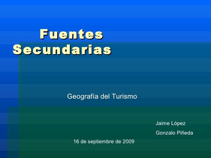 Fuentes Secundarias Geografía del Turismo Jaime López Gonzalo Piñeda 16 de septiembre de 2009