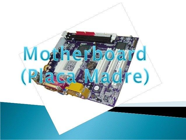 Introducción: Motherboard - Placa Madre. Se le denomina a la plataforma, sobre la cual se construye la computadora, es dec...