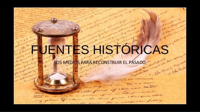 FUENTES HISTÓRICAS LOS MEDIOS PARA RECONSTRUIR EL PASADO
