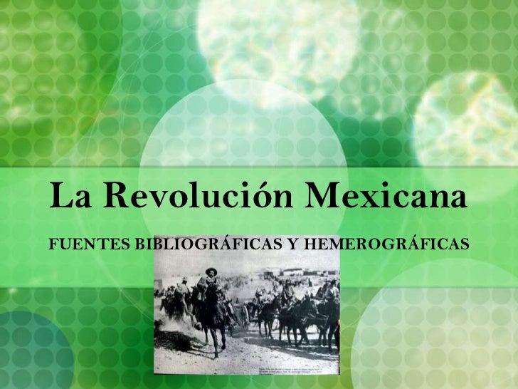 La Revolución Mexicana<br />FUENTES BIBLIOGRÁFICAS Y HEMEROGRÁFICAS<br />