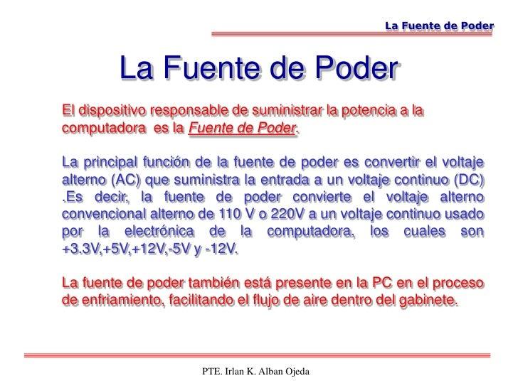 La Fuente de Poder             La Fuente de Poder El dispositivo responsable de suministrar la potencia a la computadora e...
