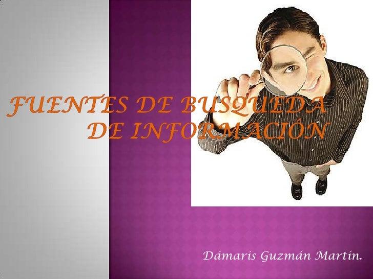 FUENTES DE BUSQUEDA DE INFORMACIÓN <br />Dámaris Guzmán Martín.<br />