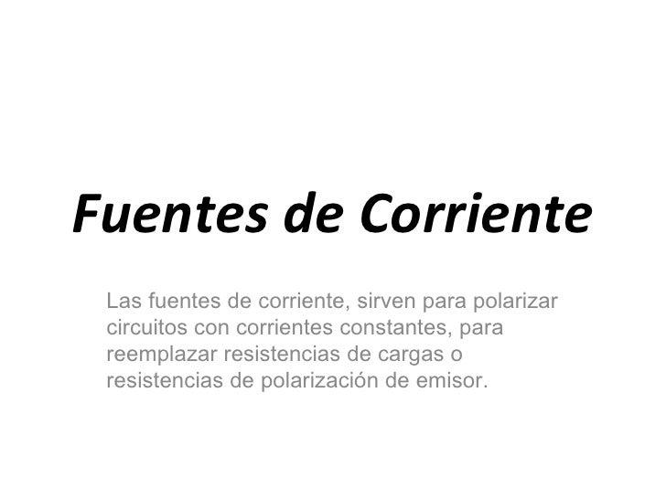 Fuentes de Corriente Las fuentes de corriente, sirven para polarizar circuitos con corrientes constantes, para reemplazar ...