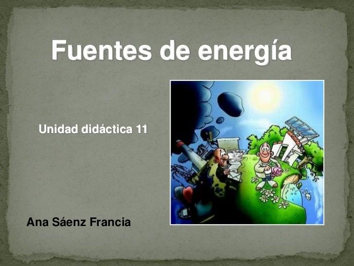 Fuentes de energía Unidad didáctica 11Ana Sáenz Francia