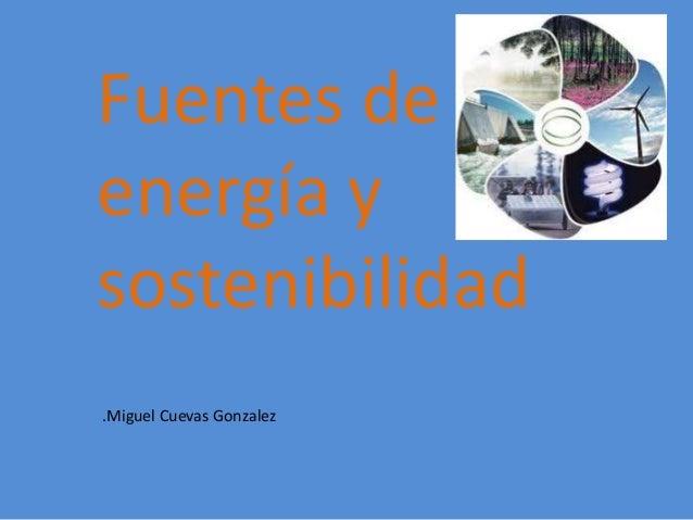 Fuentes deenergía ysostenibilidad.Miguel Cuevas Gonzalez