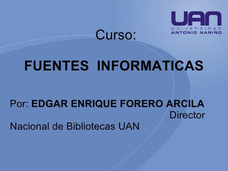 Curso: FUENTES  INFORMATICAS   Por:  EDGAR ENRIQUE FORERO ARCILA  Director Nacional de Bibliotecas UAN