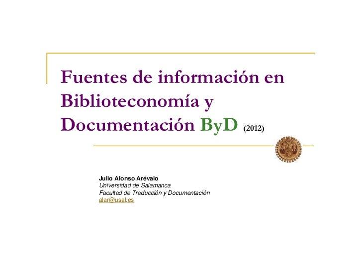 Fuentes de información enBiblioteconomía yDocumentación ByD (2012)    Julio Alonso Arévalo    Universidad de Salamanca    ...