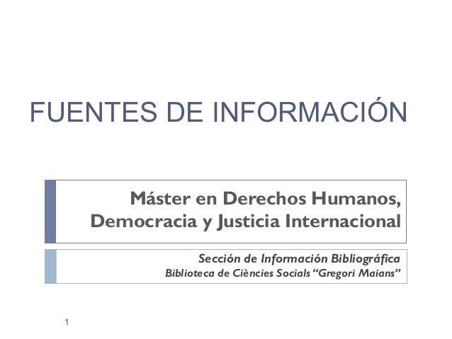 FUENTES DE INFORMACIÓN Máster en Derechos Humanos, Democracia y Justicia Internacional Sección de Información Bibliográfic...