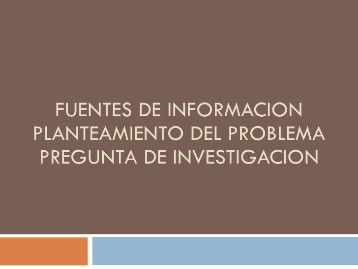 FUENTES DE INFORMACION PLANTEAMIENTO DEL PROBLEMA  PREGUNTA DE INVESTIGACION