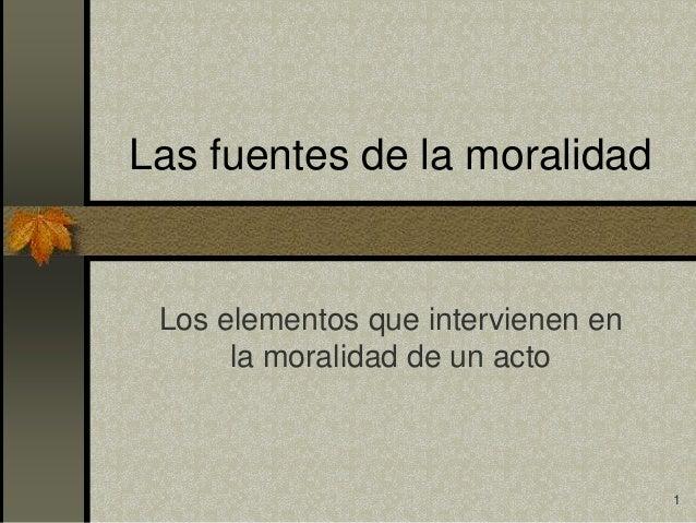 Las fuentes de la moralidad Los elementos que intervienen en      la moralidad de un acto                                 ...