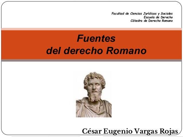 César Eugenio Vargas Rojas Fuentes del derecho Romano Facultad de Ciencias Jurídicas y Sociales Escuela de Derecho Cátedra...