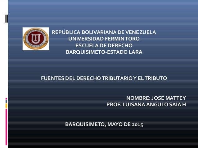 REPÚBLICA BOLIVARIANA DEVENEZUELA UNIVERSIDAD FERMINTORO ESCUELA DE DERECHO BARQUISIMETO-ESTADO LARA FUENTES DEL DERECHOTR...