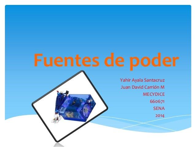 Fuentes de poder Yahir Ayala Santacruz Juan David Carrión M MECYDICE 660671 SENA 2014