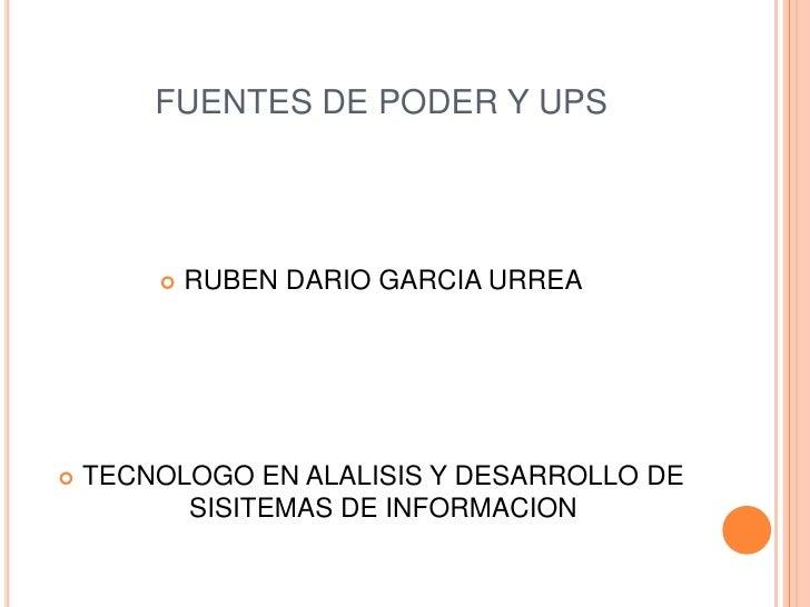 FUENTES DE PODER Y UPS<br />RUBEN DARIO GARCIA URREA<br />TECNOLOGO EN ALALISIS Y DESARROLLO DE SISITEMAS DE INFORMACION<b...