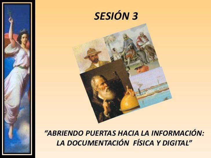 """SESIÓN 3<br />""""ABRIENDO PUERTAS HACIA LA INFORMACIÓN: LA DOCUMENTACIÓN  FÍSICA Y DIGITAL""""<br />"""