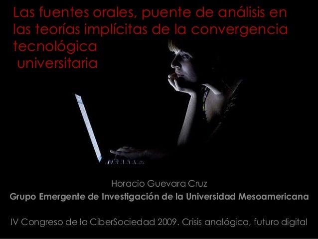 Las fuentes orales, puente de análisis en las teorías implícitas de la convergencia tecnológica universitaria Horacio Guev...