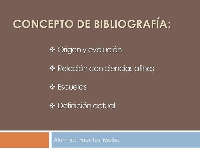 CONCEPTO DE BIBLIOGRAFÍA:      Origen y evolución      Relación con ciencias afines      Escuelas      Definición actu...