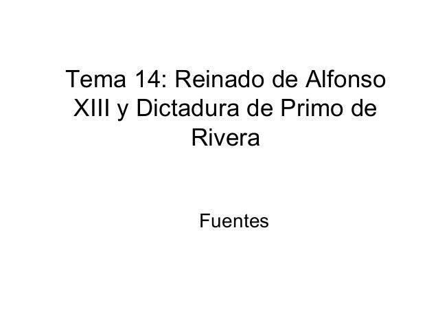 Tema 14: Reinado de Alfonso XIII y Dictadura de Primo de             Rivera            Fuentes