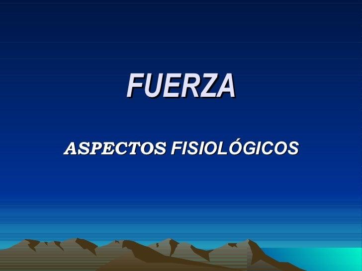 FUERZA ASPECTOS  FISIOLÓGICOS