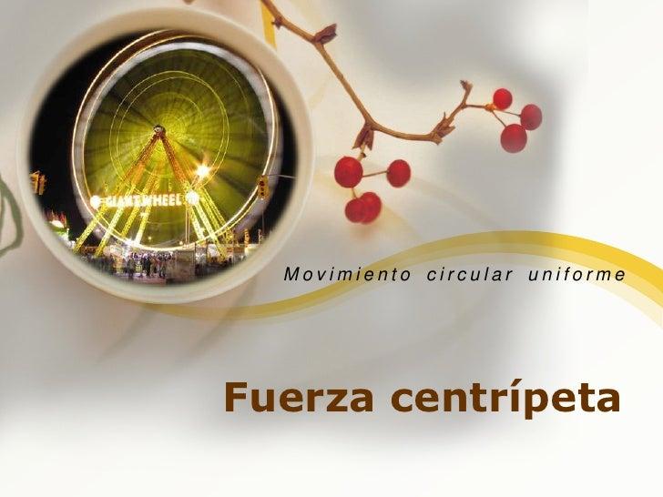 Fuerza centrípeta<br />Movimiento circular uniforme<br />