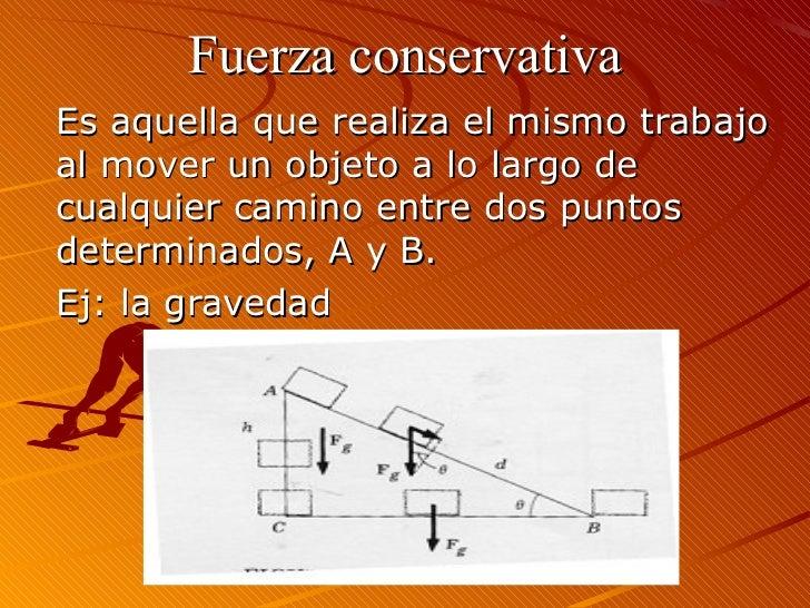 Fuerza conservativaEs aquella que realiza el mismo trabajoal mover un objeto a lo largo decualquier camino entre dos punto...
