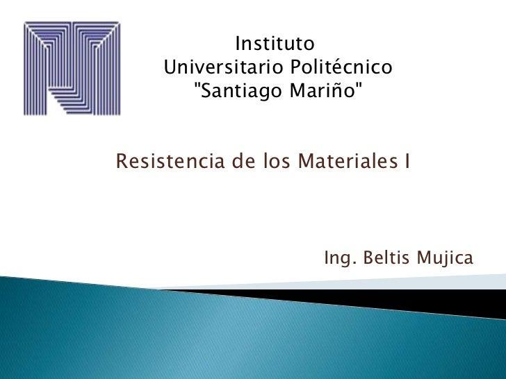 """Instituto<br />Universitario Politécnico<br />""""Santiago Mariño""""<br />Resistencia de los Materiales I<br />Ing. Beltis Mu..."""