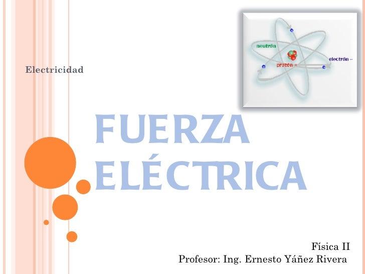 FUERZA ELÉCTRICA Electricidad Física II Profesor: Ing. Ernesto Yáñez Rivera