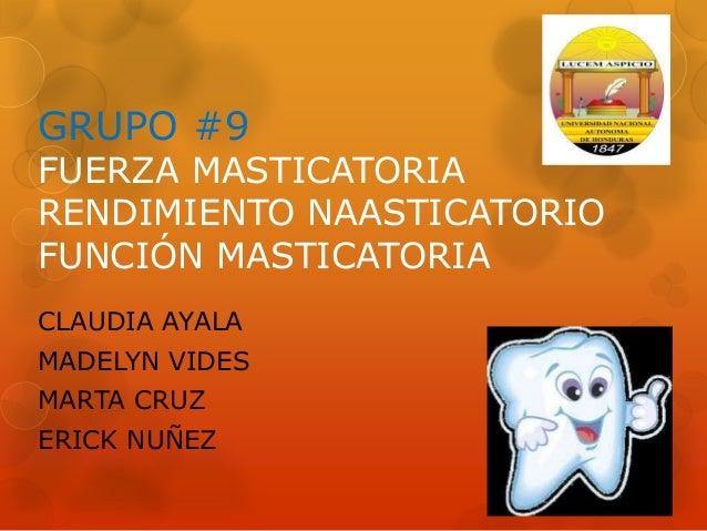 GRUPO #9 FUERZA MASTICATORIA RENDIMIENTO NAASTICATORIO FUNCIÓN MASTICATORIA CLAUDIA AYALA MADELYN VIDES MARTA CRUZ ERICK N...