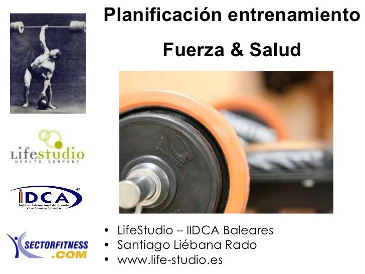 Planificación entrenamiento Fuerza & Salud <ul><li>LifeStudio – IIDCA Baleares </li></ul><ul><li>Santiago Liébana Rado </l...