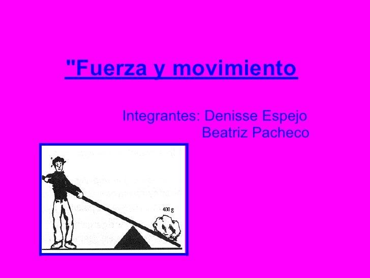 """""""Fuerza y movimiento    Integrantes: Denisse Espejo                Beatriz Pacheco"""
