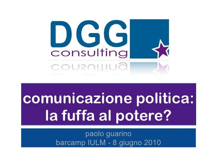 comunicazione politica:   la fuffa al potere?            paolo guarino     barcamp IULM - 8 giugno 2010