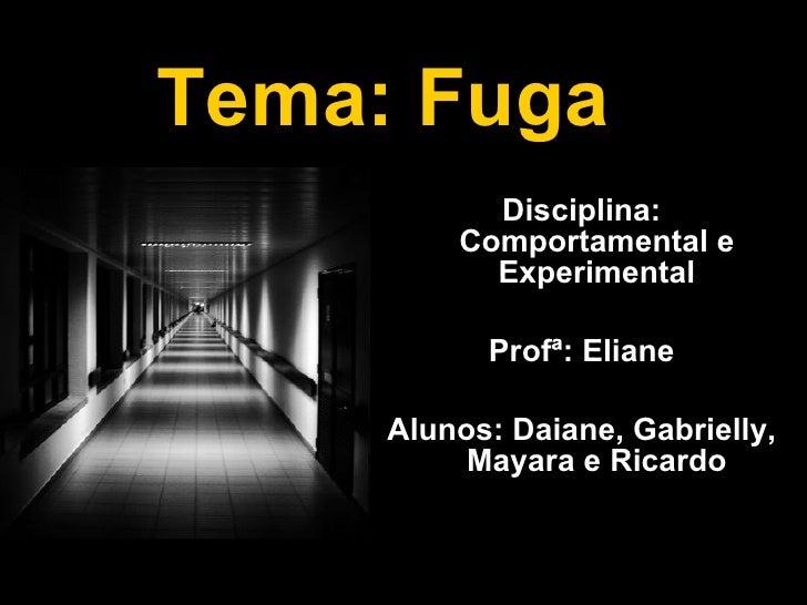Tema: Fuga   <ul><li>Disciplina: Comportamental e Experimental </li></ul><ul><li>Profª: Eliane </li></ul><ul><li>Alunos: D...