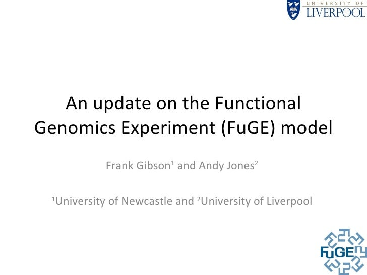 An update on the Functional Genomics Experiment (FuGE) model Frank Gibson 1  and Andy Jones 2 1 University of Newcastle an...