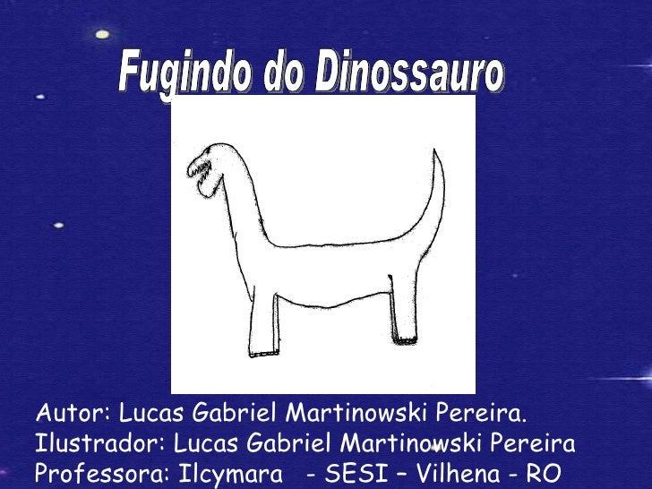 Fugindo do Dinossauro Autor: Lucas Gabriel Martinowski Pereira. Ilustrador: Lucas Gabriel Martinowski Pereira Professora: ...
