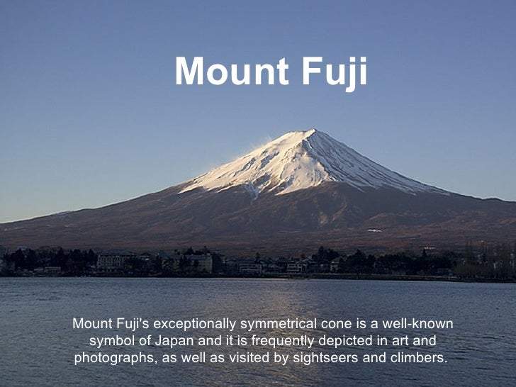 Mount Fuji Mount Fuji's exceptionally symmetrical cone is a well-known symbol of Japan and it is frequently depicted in ar...
