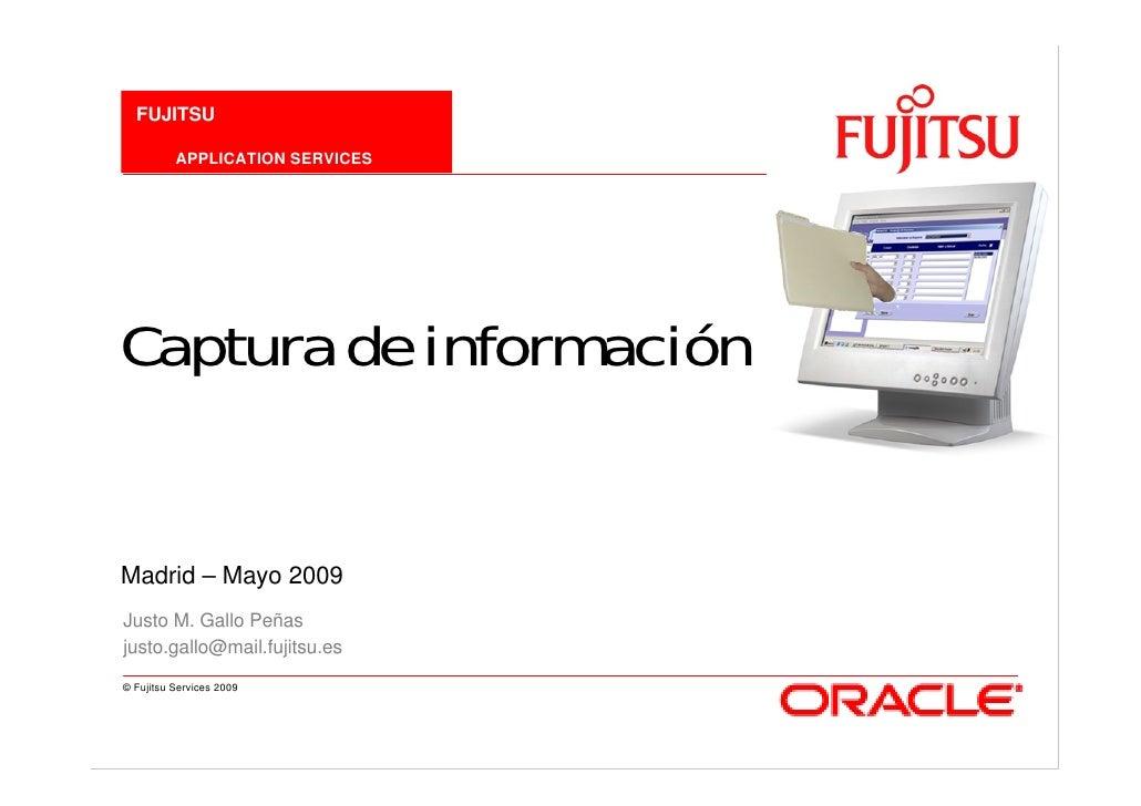 FUJITSU            APPLICATION SERVICES     Captura de información   Madrid – Mayo 2009 Justo M. Gallo Peñas justo.gallo@m...