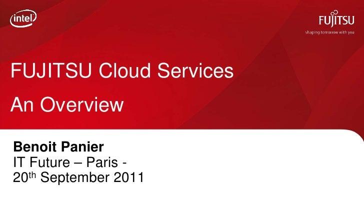 FUJITSU Cloud ServicesAn OverviewBenoit PanierIT Future – Paris -20th September 2011