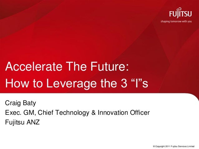"""Accelerate The Future:How to Leverage the 3 """"I""""sCraig BatyExec. GM, Chief Technology & Innovation OfficerFujitsu ANZ      ..."""