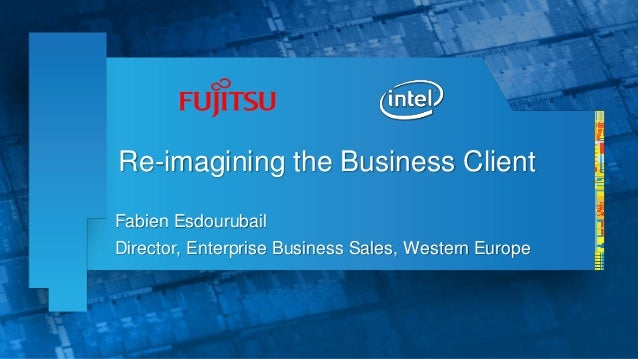 Re-imagining the Business ClientFabien EsdourubailDirector, Enterprise Business Sales, Western Europe