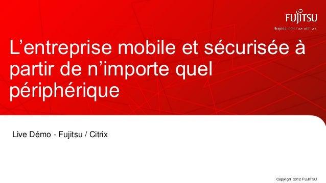 L'entreprise mobile et sécurisée àpartir de n'importe quelpériphériqueLive Démo - Fujitsu / Citrix                        ...