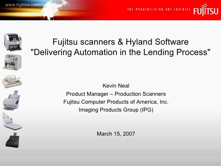 "Fujitsu scanners & Hyland Software ""Delivering Automation in the Lending Process"" Kevin Neal Product Manager – P..."