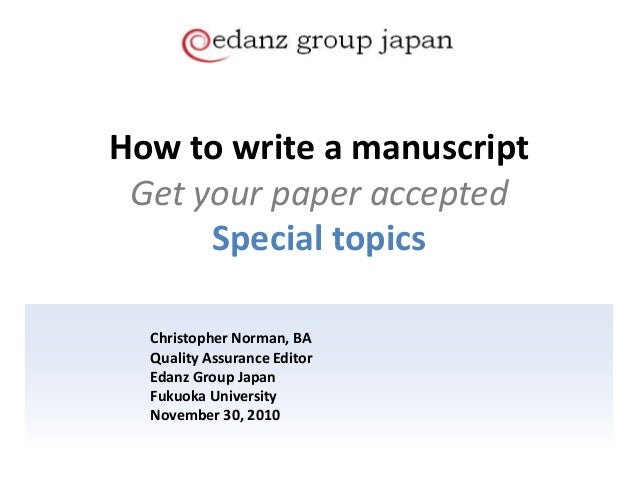 How to write a manuscript Get your paper accepted Special topics Christopher Norman, BA Quality Assurance Editor Edanz Gro...