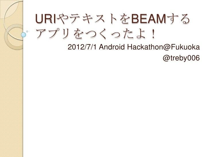 URIやテキストをBEAMするアプリをつくったよ!   2012/7/1 Android Hackathon@Fukuoka                             @treby006